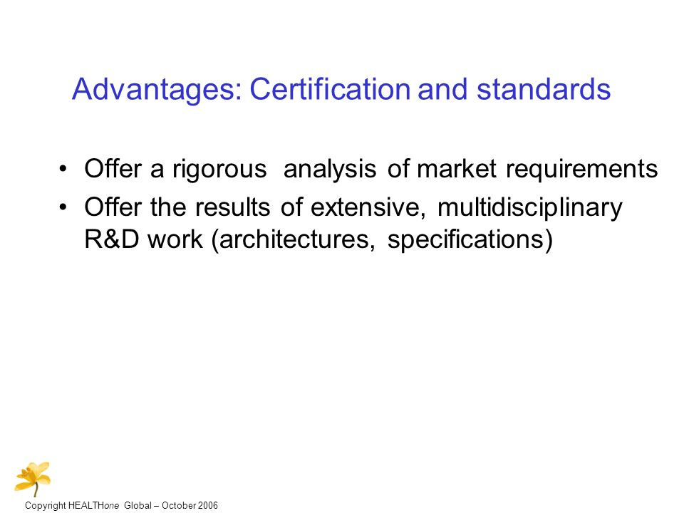 Copyright HEALTHone Global – October 2006 Advantages: Certification and standards Offer a rigorous analysis of market requirements Offer the results of extensive, multidisciplinary R&D work (architectures, specifications)