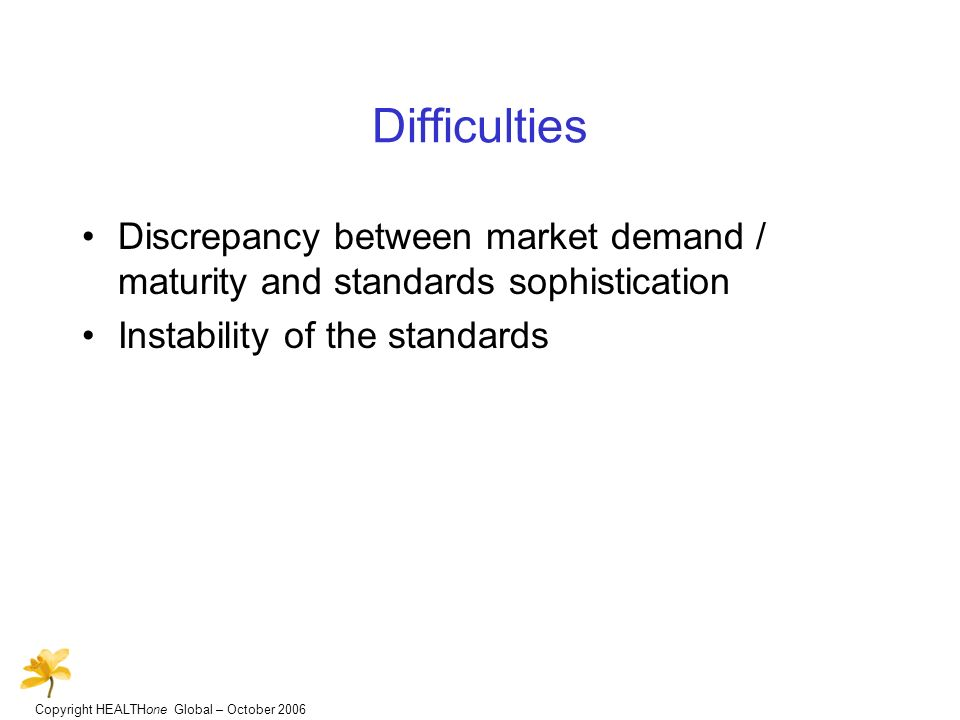 Copyright HEALTHone Global – October 2006 Difficulties Discrepancy between market demand / maturity and standards sophistication Instability of the standards