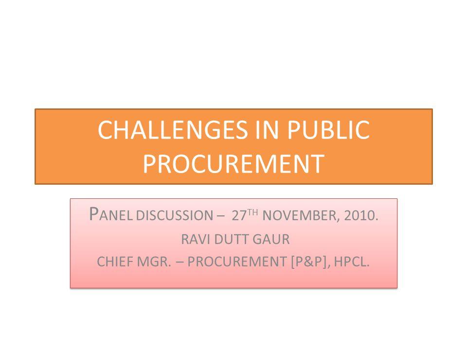 CHALLENGES IN PUBLIC PROCUREMENT P ANEL DISCUSSION – 27 TH NOVEMBER, 2010. RAVI DUTT GAUR CHIEF MGR. – PROCUREMENT [P&P], HPCL. P ANEL DISCUSSION – 27