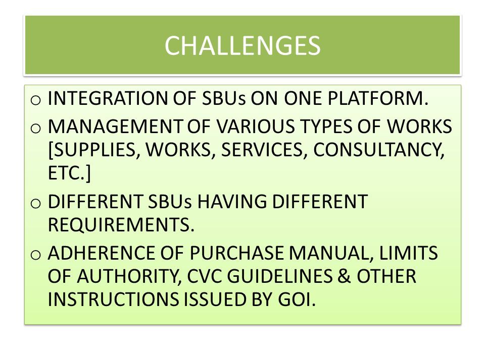 CHALLENGES o INTEGRATION OF SBUs ON ONE PLATFORM. o MANAGEMENT OF VARIOUS TYPES OF WORKS [SUPPLIES, WORKS, SERVICES, CONSULTANCY, ETC.] o DIFFERENT SB