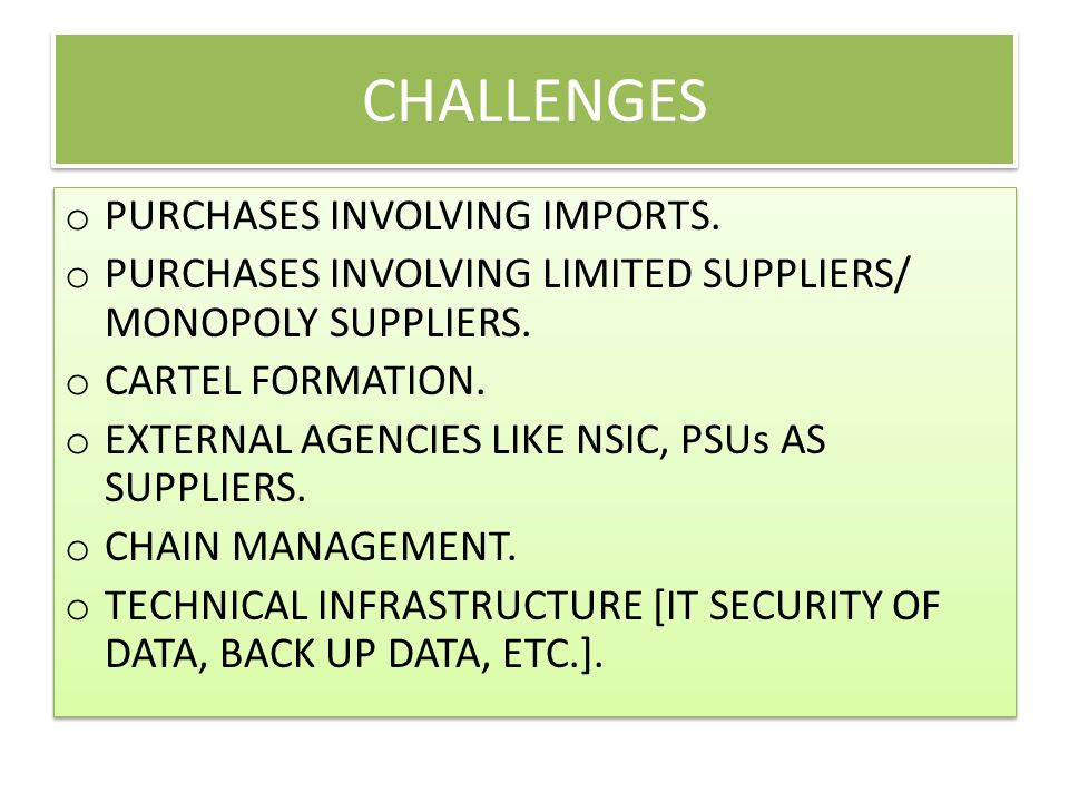 CHALLENGES o PURCHASES INVOLVING IMPORTS. o PURCHASES INVOLVING LIMITED SUPPLIERS/ MONOPOLY SUPPLIERS. o CARTEL FORMATION. o EXTERNAL AGENCIES LIKE NS