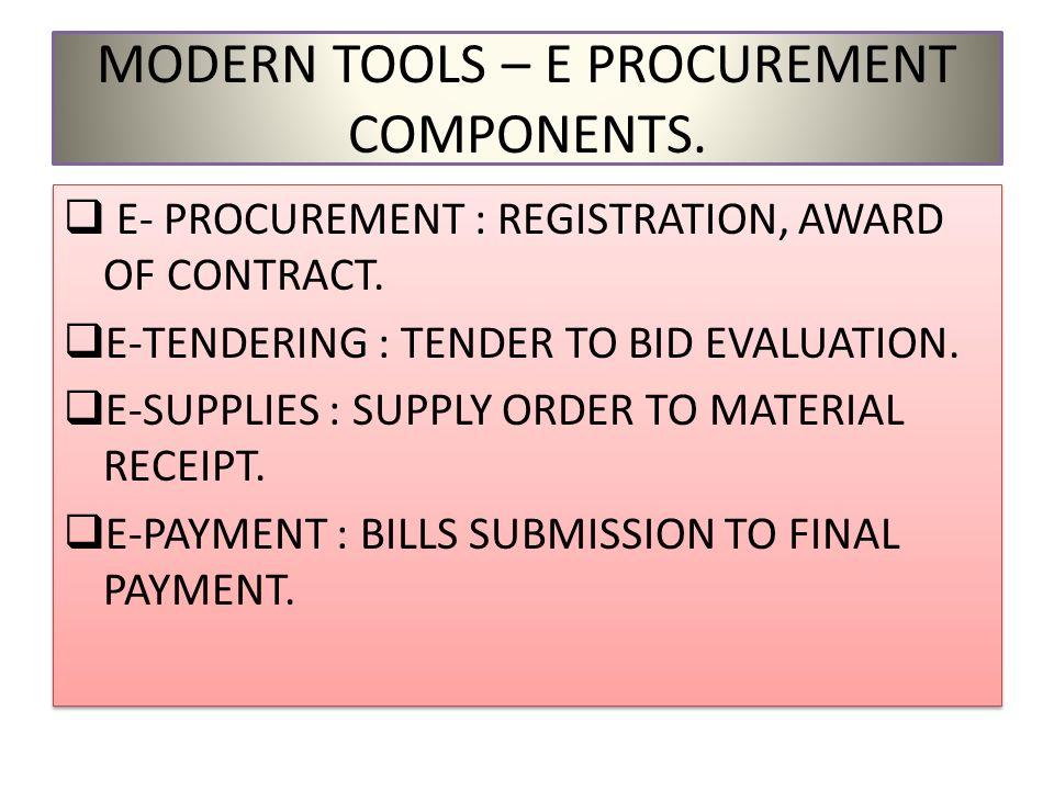MODERN TOOLS – E PROCUREMENT COMPONENTS. E- PROCUREMENT : REGISTRATION, AWARD OF CONTRACT. E-TENDERING : TENDER TO BID EVALUATION. E-SUPPLIES : SUPPLY