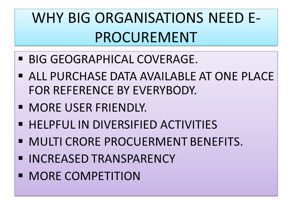 WHY BIG ORGANISATIONS NEED E- PROCUREMENT BIG GEOGRAPHICAL COVERAGE. ALL PURCHASE DATA AVAILABLE AT ONE PLACE FOR REFERENCE BY EVERYBODY. MORE USER FR