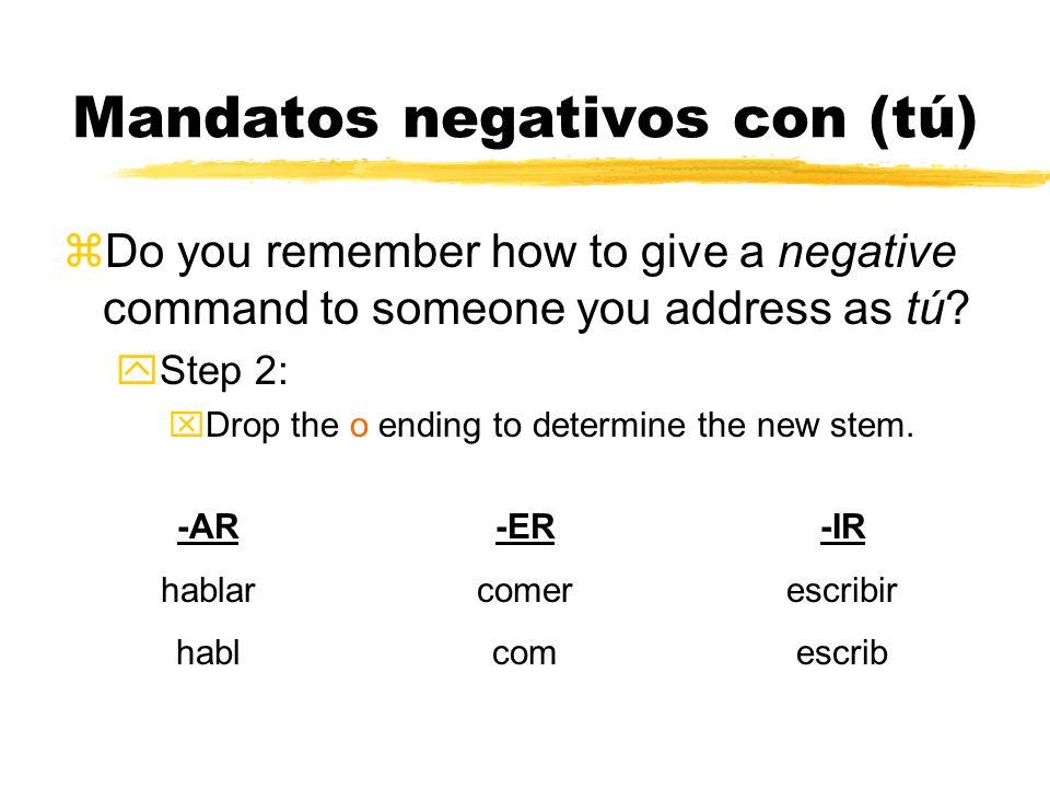 Mandatos negativos con (tú) Do you remember how to give a negative command to someone you address as tú? -AR hablar hablo -ER comer como -IR escribir