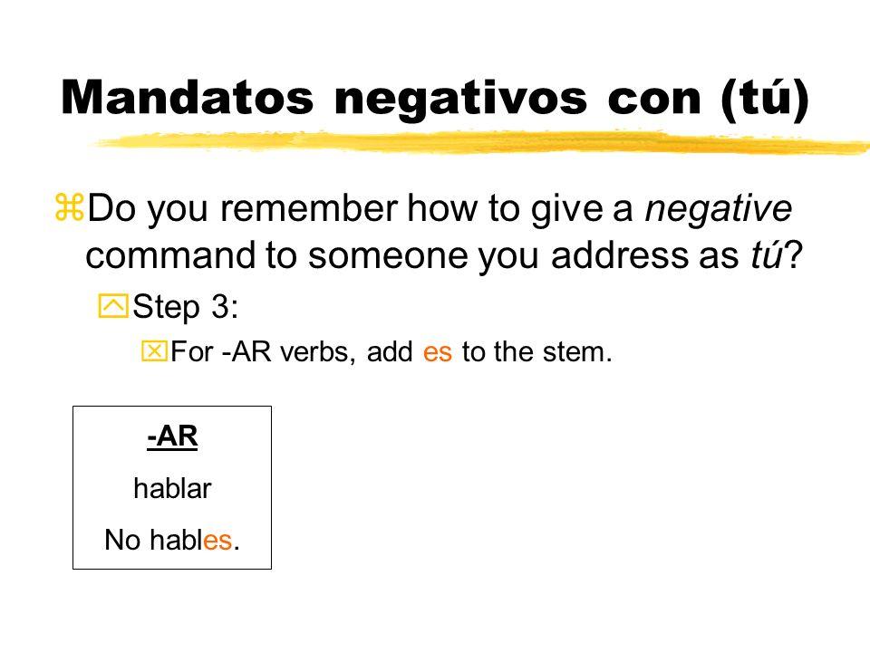 Mandatos negativos con (tú) Do you remember how to give a negative command to someone you address as tú? -AR hablar habl -ER comer com -IR escribir es