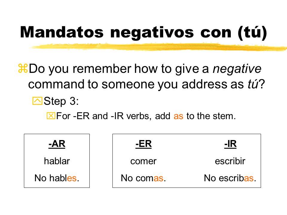 Mandatos negativos con (tú) Do you remember how to give a negative command to someone you address as tú? -AR hablar No hables. Step 3: For -AR verbs,