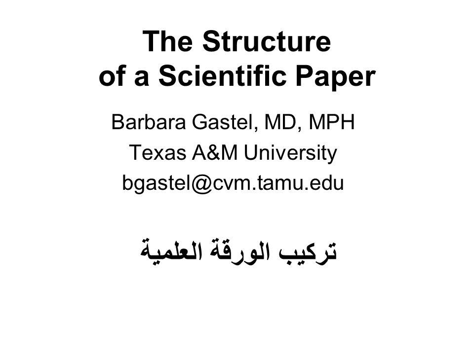 The Structure of a Scientific Paper Barbara Gastel, MD, MPH Texas A&M University bgastel@cvm.tamu.edu تركيب الورقة العلمية