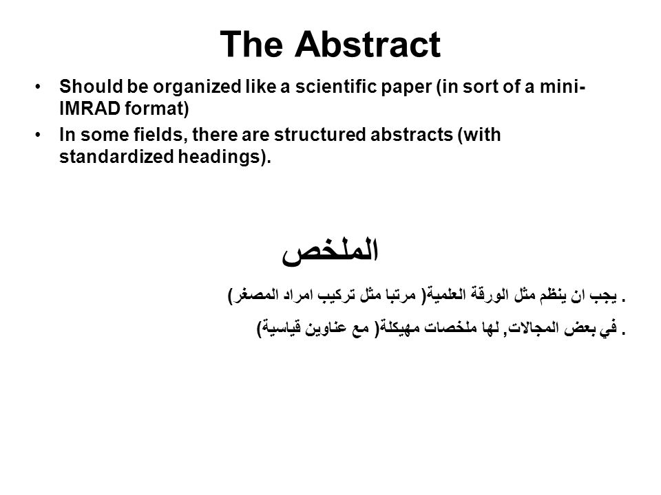 The Abstract Should be organized like a scientific paper (in sort of a mini- IMRAD format) In some fields, there are structured abstracts (with standa