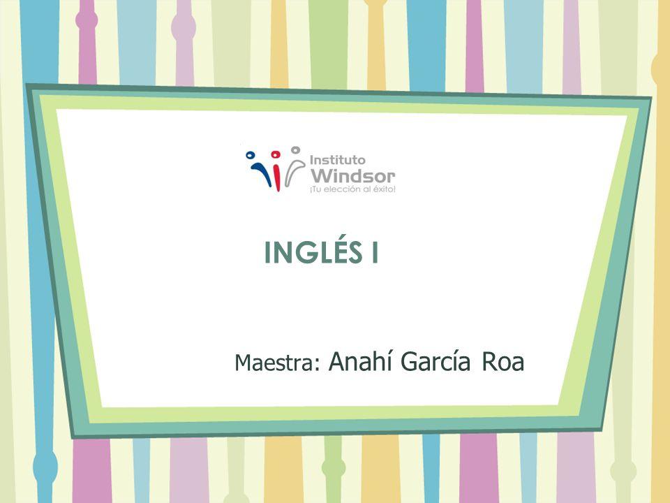 Maestra: Anahí García Roa INGLÉS I