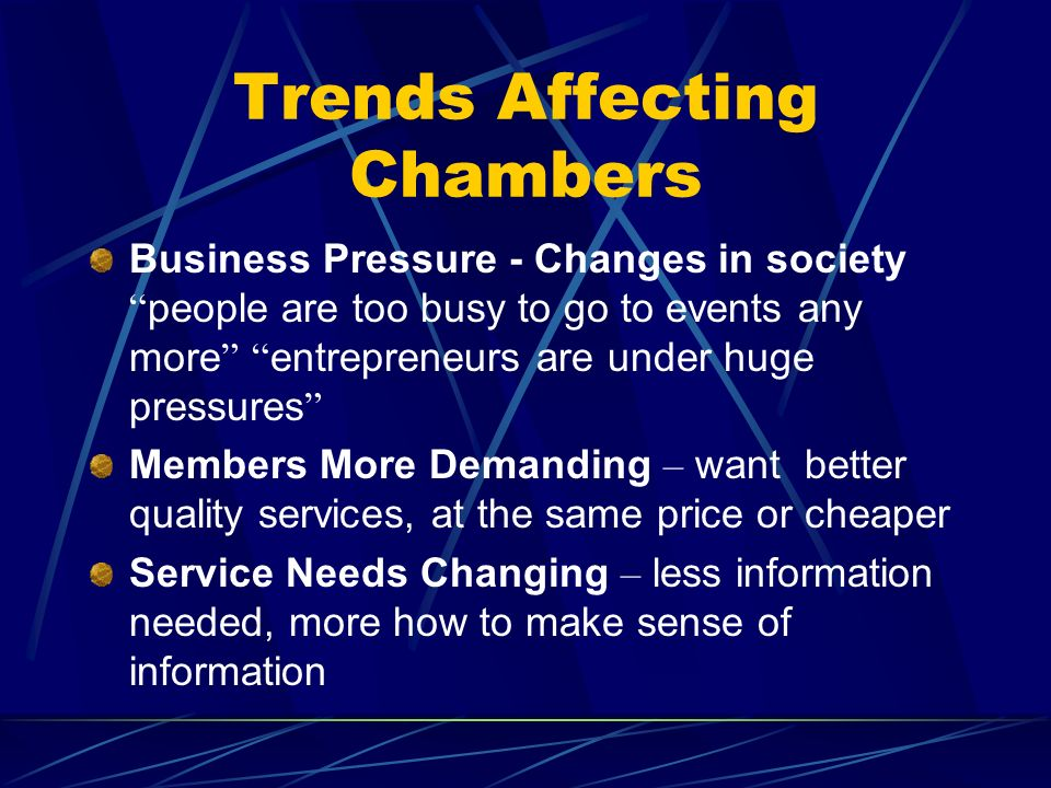 Trends Affecting Chambers Business Pressure - Changes in society people are too busy to go to events any more entrepreneurs are under huge pressures M