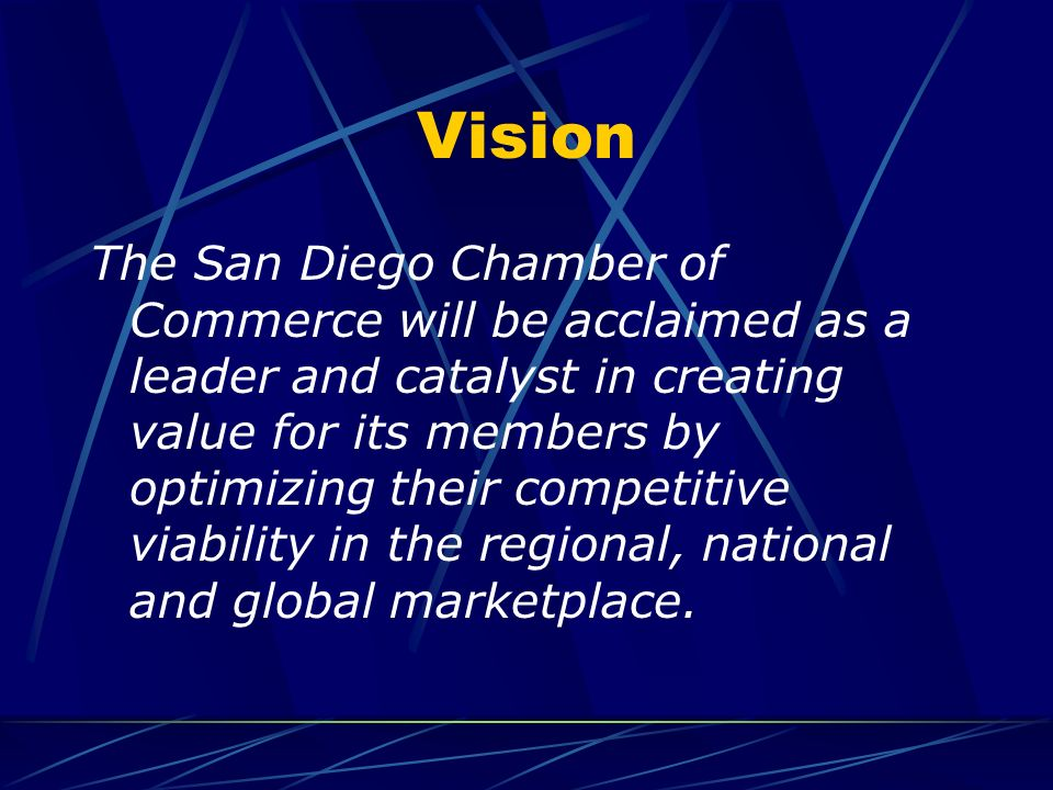 Vision The San Diego Chamber of Commerce will be acclaimed as a leader and catalyst in creating value for its members by optimizing their competitive