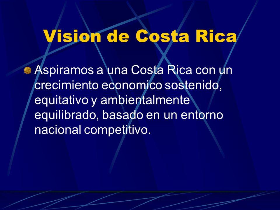 Vision de Costa Rica Aspiramos a una Costa Rica con un crecimiento economico sostenido, equitativo y ambientalmente equilibrado, basado en un entorno