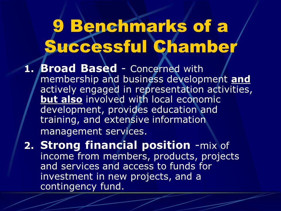 9 Benchmarks of a Successful Chamber 1. Broad Based - Concerned with membership and business development and actively engaged in representation activi