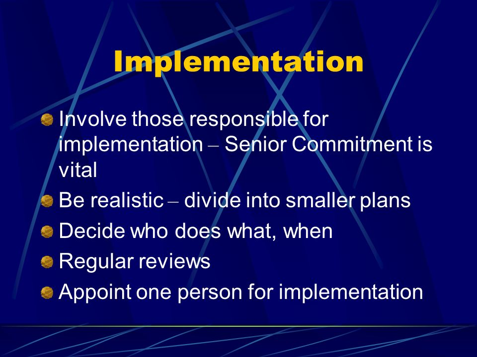 Implementation Involve those responsible for implementation – Senior Commitment is vital Be realistic – divide into smaller plans Decide who does what