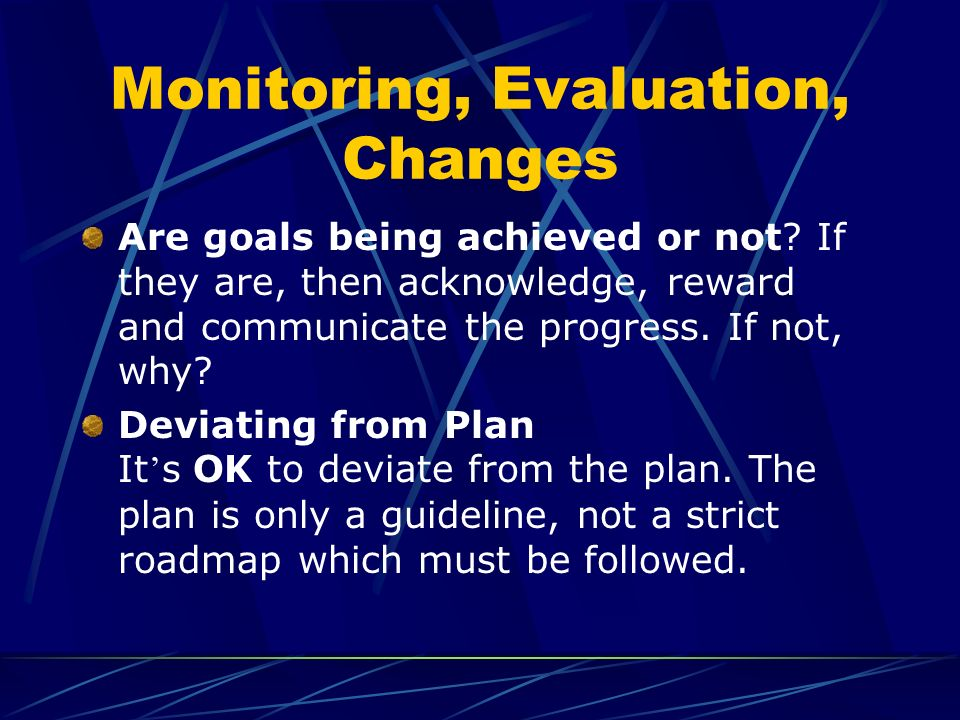 Monitoring, Evaluation, Changes Are goals being achieved or not? If they are, then acknowledge, reward and communicate the progress. If not, why? Devi