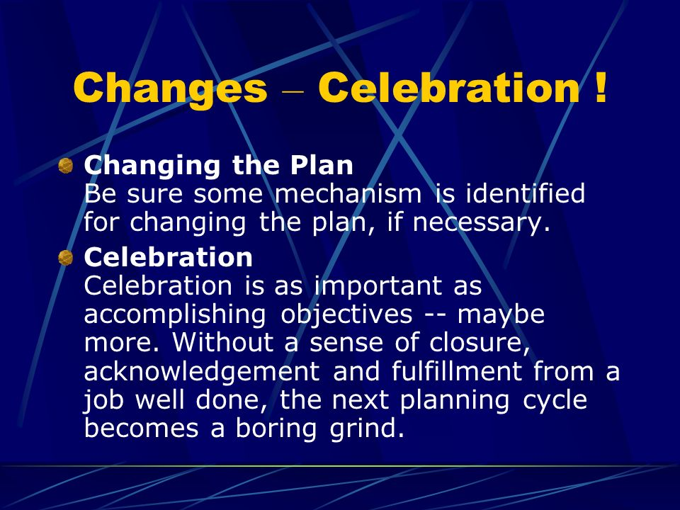 Changes – Celebration ! Changing the Plan Be sure some mechanism is identified for changing the plan, if necessary. Celebration Celebration is as impo