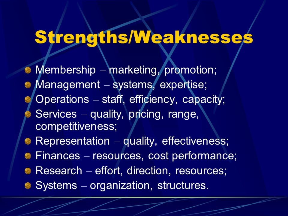 Strengths/Weaknesses Membership – marketing, promotion; Management – systems, expertise; Operations – staff, efficiency, capacity; Services – quality,
