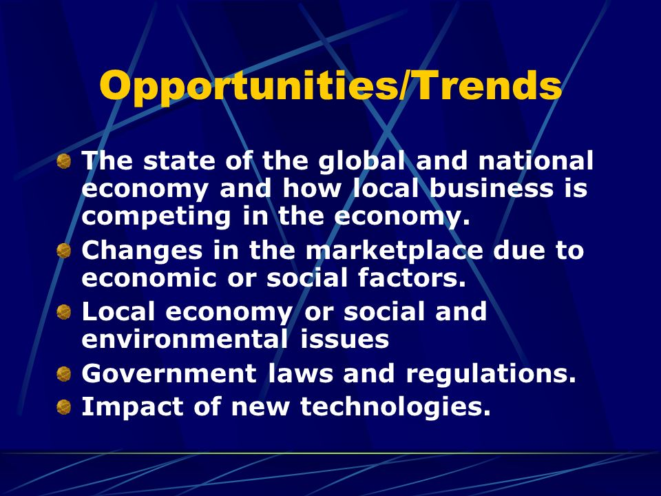 Opportunities/Trends The state of the global and national economy and how local business is competing in the economy. Changes in the marketplace due t