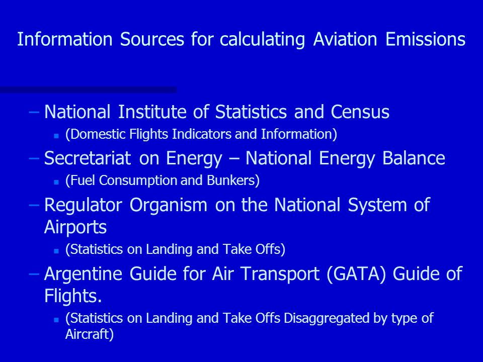 Information Sources for calculating Aviation Emissions – –National Institute of Statistics and Census n n (Domestic Flights Indicators and Information) – –Secretariat on Energy – National Energy Balance n n (Fuel Consumption and Bunkers) – –Regulator Organism on the National System of Airports n n (Statistics on Landing and Take Offs) – –Argentine Guide for Air Transport (GATA) Guide of Flights.