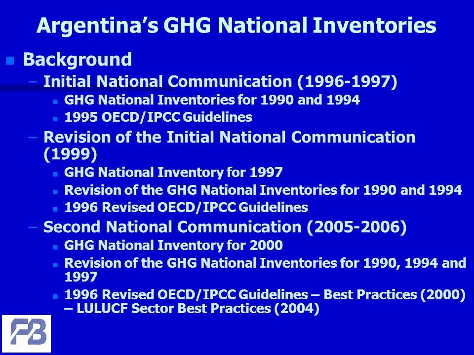 Argentinas GHG National Inventories n n Background – –Initial National Communication (1996-1997) n n GHG National Inventories for 1990 and 1994 n n 1995 OECD/IPCC Guidelines – –Revision of the Initial National Communication (1999) n n GHG National Inventory for 1997 n n Revision of the GHG National Inventories for 1990 and 1994 n n 1996 Revised OECD/IPCC Guidelines – –Second National Communication (2005-2006) n n GHG National Inventory for 2000 n n Revision of the GHG National Inventories for 1990, 1994 and 1997 n n 1996 Revised OECD/IPCC Guidelines – Best Practices (2000) – LULUCF Sector Best Practices (2004)