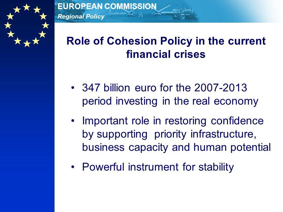 Regional Policy EUROPEAN COMMISSION Role of Cohesion Policy in the current financial crises 347 billion euro for the 2007-2013 period investing in the real economy Important role in restoring confidence by supporting priority infrastructure, business capacity and human potential Powerful instrument for stability
