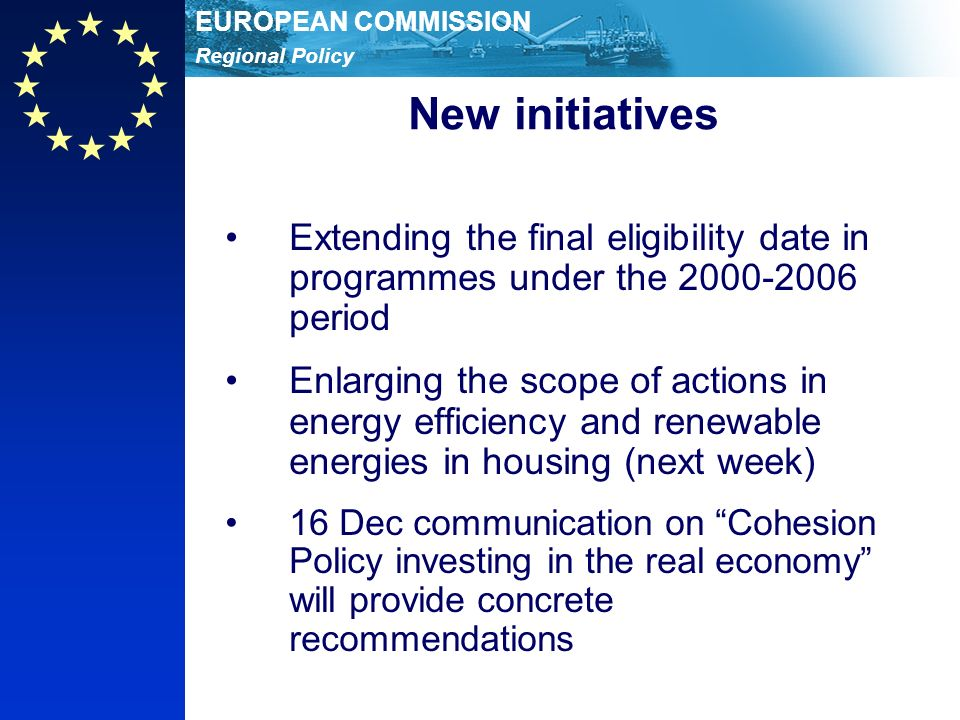 Regional Policy EUROPEAN COMMISSION New initiatives Extending the final eligibility date in programmes under the 2000-2006 period Enlarging the scope of actions in energy efficiency and renewable energies in housing (next week) 16 Dec communication on Cohesion Policy investing in the real economy will provide concrete recommendations