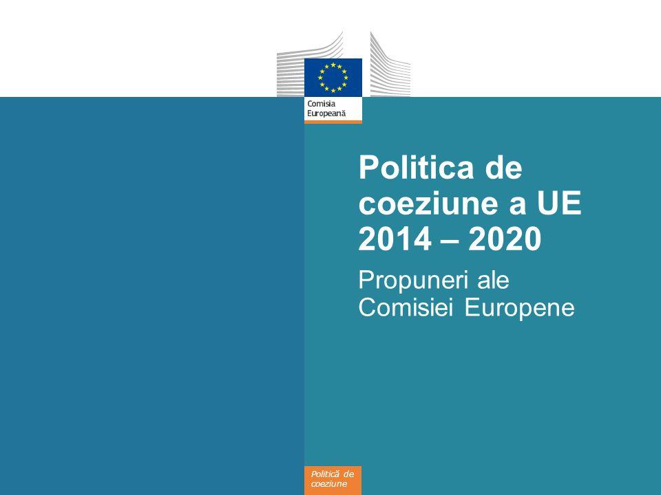 Politică de coeziune Politica de coeziune a UE 2014 – 2020 Propuneri ale Comisiei Europene