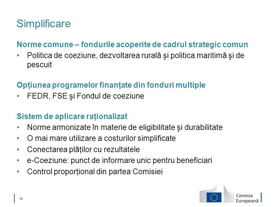 18 Simplificare Norme comune – fondurile acoperite de cadrul strategic comun Politica de coeziune, dezvoltarea rurală şi politica maritimă şi de pescu