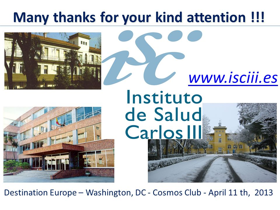 www.isciii.es Destination Europe – Washington, DC - Cosmos Club - April 11 th, 2013 Many thanks for your kind attention !!!