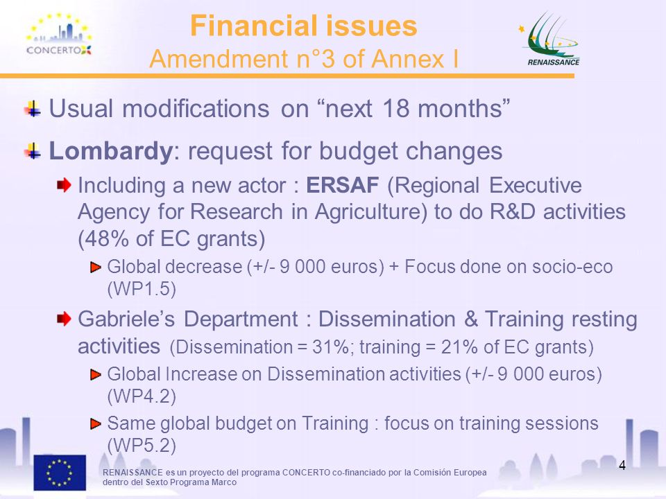 RENAISSANCE es un proyecto del programa CONCERTO co-financiado por la Comisión Europea dentro del Sexto Programa Marco 4 Financial issues Amendment n°3 of Annex I Usual modifications on next 18 months Lombardy: request for budget changes Including a new actor : ERSAF (Regional Executive Agency for Research in Agriculture) to do R&D activities (48% of EC grants) Global decrease (+/- 9 000 euros) + Focus done on socio-eco (WP1.5) Gabrieles Department : Dissemination & Training resting activities (Dissemination = 31%; training = 21% of EC grants) Global Increase on Dissemination activities (+/- 9 000 euros) (WP4.2) Same global budget on Training : focus on training sessions (WP5.2)
