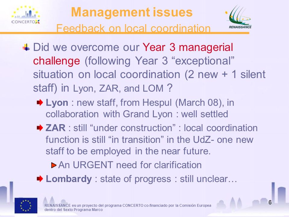 RENAISSANCE es un proyecto del programa CONCERTO co-financiado por la Comisión Europea dentro del Sexto Programa Marco 6 Management issues Feedback on local coordination Did we overcome our Year 3 managerial challenge (following Year 3 exceptional situation on local coordination (2 new + 1 silent staff) in Lyon, ZAR, and LOM .