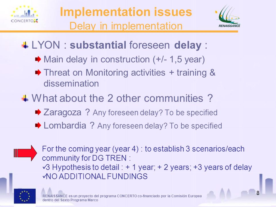 RENAISSANCE es un proyecto del programa CONCERTO co-financiado por la Comisión Europea dentro del Sexto Programa Marco 8 Implementation issues Delay in implementation LYON : substantial foreseen delay : Main delay in construction (+/- 1,5 year) Threat on Monitoring activities + training & dissemination What about the 2 other communities .