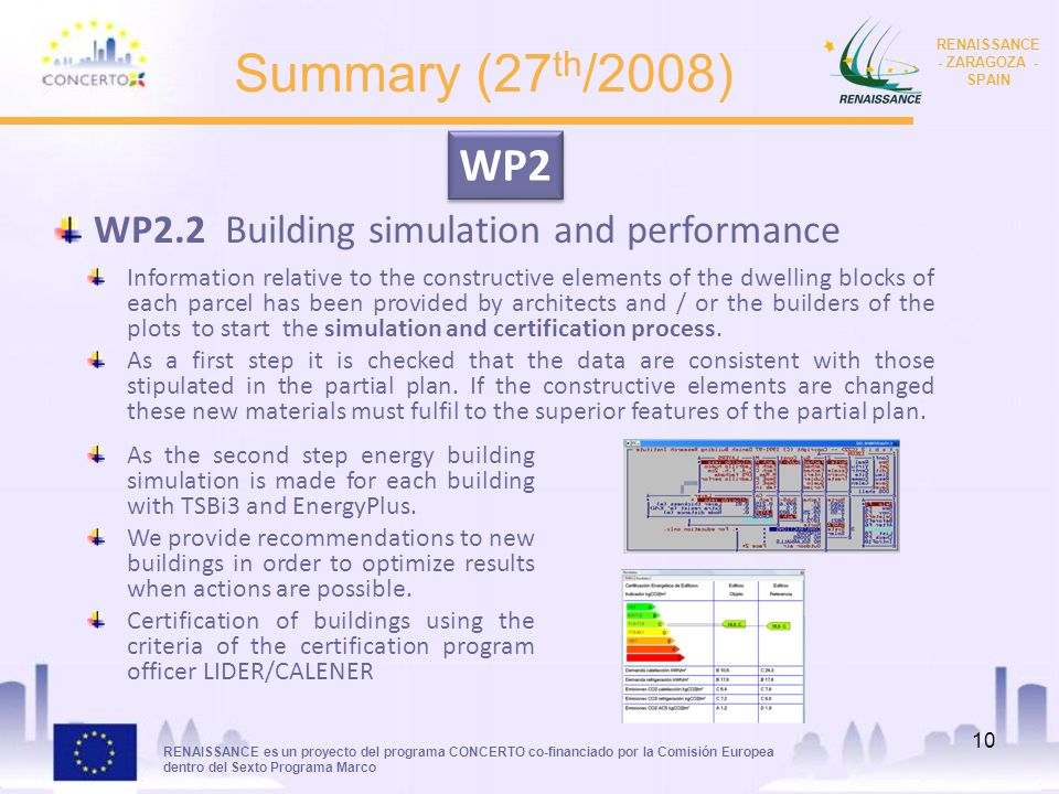 RENAISSANCE es un proyecto del programa CONCERTO co-financiado por la Comisión Europea dentro del Sexto Programa Marco RENAISSANCE - ZARAGOZA - SPAIN 10 Summary (27 th /2008) WP2.2 Building simulation and performance WP2 Information relative to the constructive elements of the dwelling blocks of each parcel has been provided by architects and / or the builders of the plots to start the simulation and certification process.
