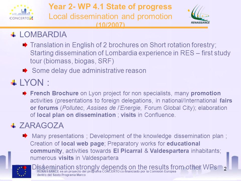 RENAISSANCE es un proyecto del programa CONCERTO co-financiado por la Comisión Europea dentro del Sexto Programa Marco 2 Year 2- WP 4.1 State of progress Local dissemination and promotion (10/2007) LOMBARDIA Translation in English of 2 brochures on Short rotation forestry; Starting dissemination of Lombardia experience in RES – first study tour (biomass, biogas, SRF) Some delay due administrative reason LYON : French Brochure on Lyon project for non specialists, many promotion activities (presentations to foreign delegations, in national/International fairs or forums (Pollutec, Assises de lEnergie, Forum Global City); elaboration of local plan on dissemination ; visits in Confluence.