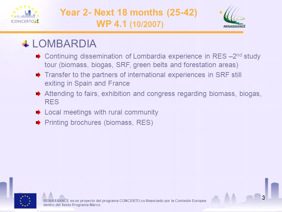 RENAISSANCE es un proyecto del programa CONCERTO co-financiado por la Comisión Europea dentro del Sexto Programa Marco 3 Year 2- Next 18 months (25-42) WP 4.1 (10/2007) LOMBARDIA Continuing dissemination of Lombardia experience in RES –2 nd study tour (biomass, biogas, SRF, green belts and forestation areas) Transfer to the partners of international experiences in SRF still exiting in Spain and France Attending to fairs, exhibition and congress regarding biomass, biogas, RES Local meetings with rural community Printing brochures (biomass, RES)