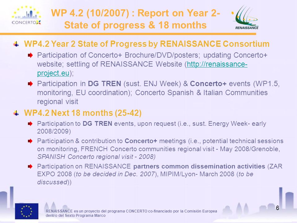 RENAISSANCE es un proyecto del programa CONCERTO co-financiado por la Comisión Europea dentro del Sexto Programa Marco 6 WP 4.2 (10/2007) : Report on Year 2- State of progress & 18 months WP4.2 Year 2 State of Progress by RENAISSANCE Consortium Participation of Concerto+ Brochure/DVD/posters; updating Concerto+ website; settling of RENAISSANCE Website (  project.eu);  project.eu Participation in DG TREN (sust.