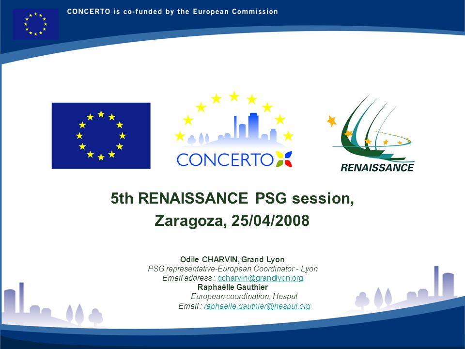 RENAISSANCE es un proyecto del programa CONCERTO co-financiado por la Comisión Europea dentro del Sexto Programa Marco 1 5th RENAISSANCE PSG session, Zaragoza, 25/04/2008 Odile CHARVIN, Grand Lyon PSG representative-European Coordinator - Lyon Email address : ocharvin@grandlyon.orgocharvin@grandlyon.org Raphaëlle Gauthier European coordination, Hespul Email : raphaelle.gauthier@hespul.orgraphaelle.gauthier@hespul.org