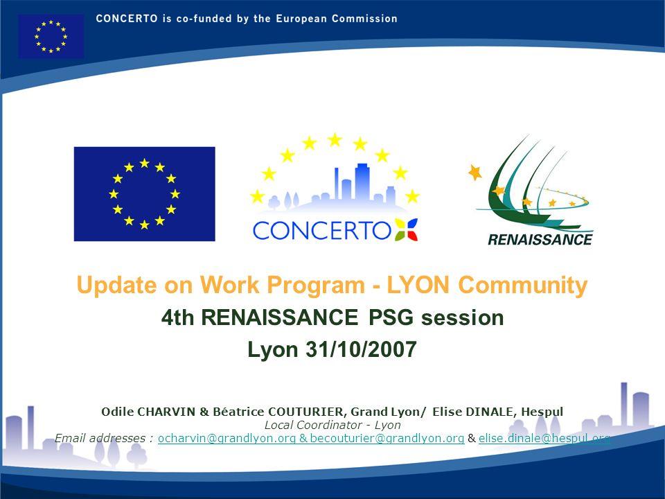 RENAISSANCE es un proyecto del programa CONCERTO co-financiado por la Comisión Europea dentro del Sexto Programa Marco 10 Update on Work Program - LYON Community 4th RENAISSANCE PSG session Lyon 31/10/2007 Odile CHARVIN & Béatrice COUTURIER, Grand Lyon/ Elise DINALE, Hespul Local Coordinator - Lyon Email addresses : ocharvin@grandlyon.org & becouturier@grandlyon.org & elise.dinale@hespul.orgocharvin@grandlyon.org & becouturier@grandlyon.orgelise.dinale@hespul.org