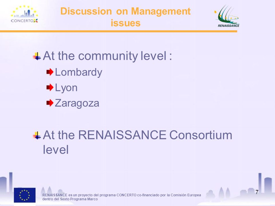 RENAISSANCE es un proyecto del programa CONCERTO co-financiado por la Comisión Europea dentro del Sexto Programa Marco 7 Discussion on Management issues At the community level : Lombardy Lyon Zaragoza At the RENAISSANCE Consortium level