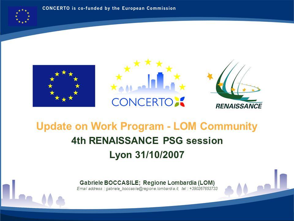 RENAISSANCE es un proyecto del programa CONCERTO co-financiado por la Comisión Europea dentro del Sexto Programa Marco 8 Update on Work Program - LOM Community 4th RENAISSANCE PSG session Lyon 31/10/2007 Gabriele BOCCASILE; Regione Lombardia (LOM) Email address : gabriele_boccasile@regione.lombardia.it, tel : +390267653733