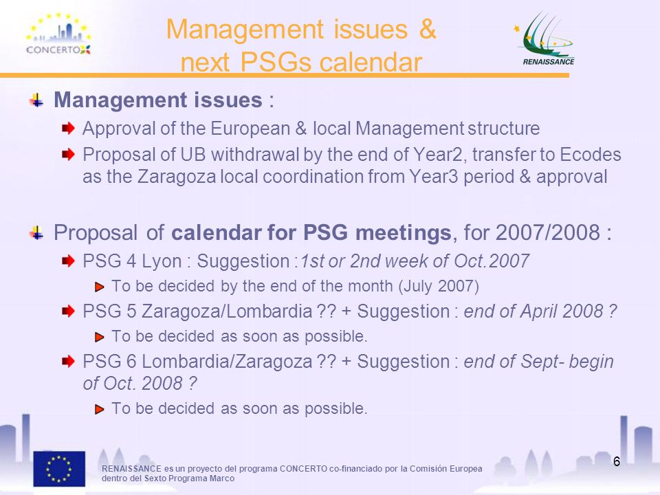 RENAISSANCE es un proyecto del programa CONCERTO co-financiado por la Comisión Europea dentro del Sexto Programa Marco 6 Management issues : Approval of the European & local Management structure Proposal of UB withdrawal by the end of Year2, transfer to Ecodes as the Zaragoza local coordination from Year3 period & approval Proposal of calendar for PSG meetings, for 2007/2008 : PSG 4 Lyon : Suggestion :1st or 2nd week of Oct.2007 To be decided by the end of the month (July 2007) PSG 5 Zaragoza/Lombardia .