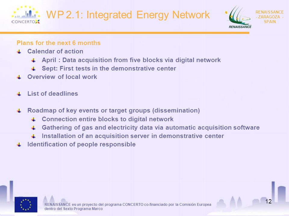 RENAISSANCE es un proyecto del programa CONCERTO co-financiado por la Comisión Europea dentro del Sexto Programa Marco RENAISSANCE - ZARAGOZA - SPAIN 12 WP 2.1: Integrated Energy Network Plans for the next 6 months Calendar of action April : Data acquisition from five blocks via digital network Sept: First tests in the demonstrative center Overview of local work List of deadlines Roadmap of key events or target groups (dissemination) Connection entire blocks to digital network Gathering of gas and electricity data via automatic acquisition software Installation of an acquisition server in demonstrative center Identification of people responsible