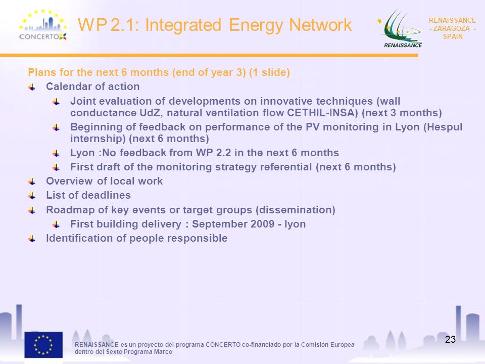 RENAISSANCE es un proyecto del programa CONCERTO co-financiado por la Comisión Europea dentro del Sexto Programa Marco RENAISSANCE - ZARAGOZA - SPAIN 23 WP 2.1: Integrated Energy Network Plans for the next 6 months (end of year 3) (1 slide) Calendar of action Joint evaluation of developments on innovative techniques (wall conductance UdZ, natural ventilation flow CETHIL-INSA) (next 3 months) Beginning of feedback on performance of the PV monitoring in Lyon (Hespul internship) (next 6 months) Lyon :No feedback from WP 2.2 in the next 6 months First draft of the monitoring strategy referential (next 6 months) Overview of local work List of deadlines Roadmap of key events or target groups (dissemination) First building delivery : September 2009 - lyon Identification of people responsible