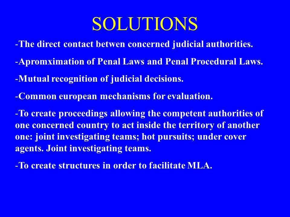 SOLUTIONS -The direct contact betwen concerned judicial authorities. -Apromximation of Penal Laws and Penal Procedural Laws. -Mutual recognition of ju