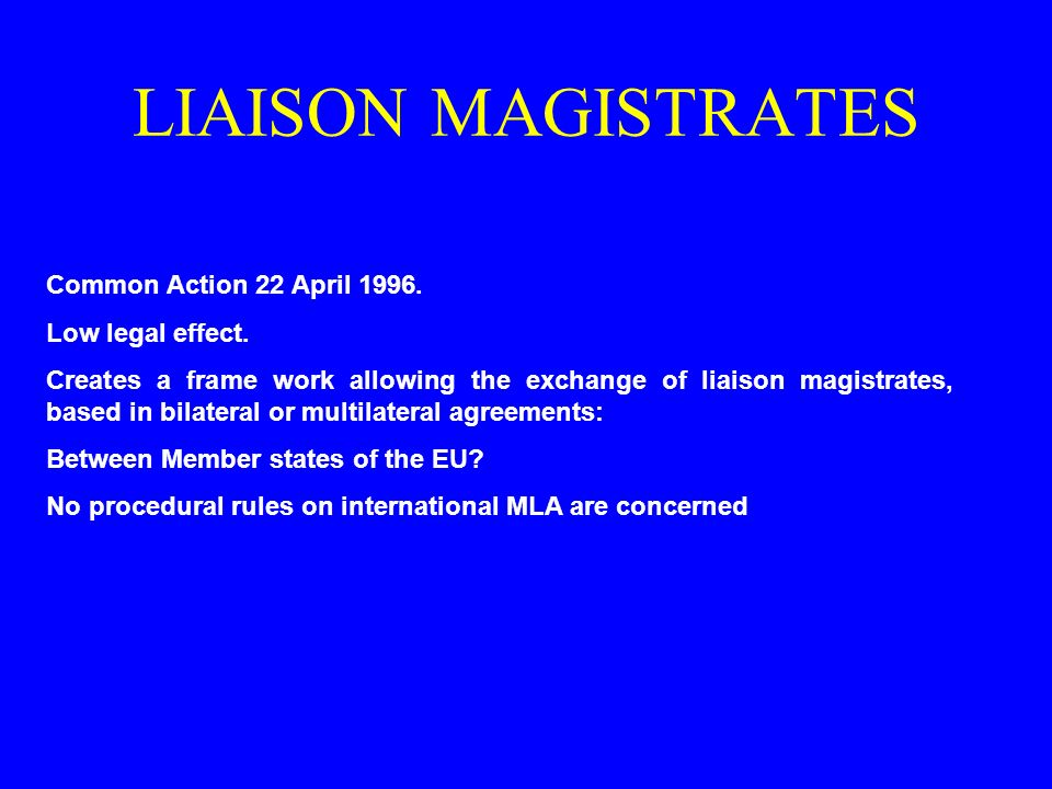 LIAISON MAGISTRATES Common Action 22 April 1996. Low legal effect. Creates a frame work allowing the exchange of liaison magistrates, based in bilater
