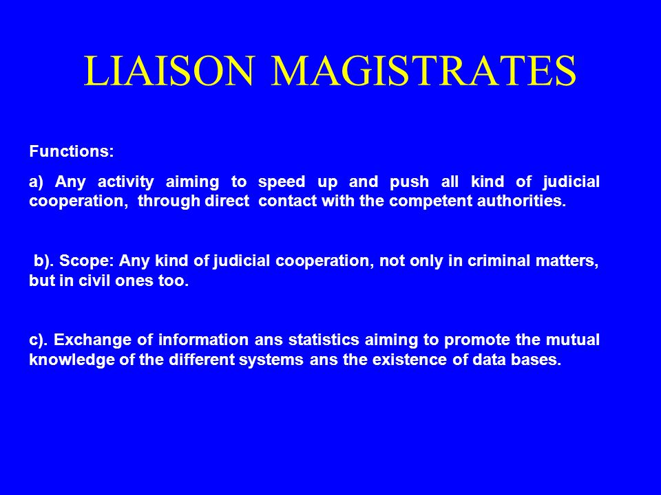 LIAISON MAGISTRATES Functions: a) Any activity aiming to speed up and push all kind of judicial cooperation, through direct contact with the competent
