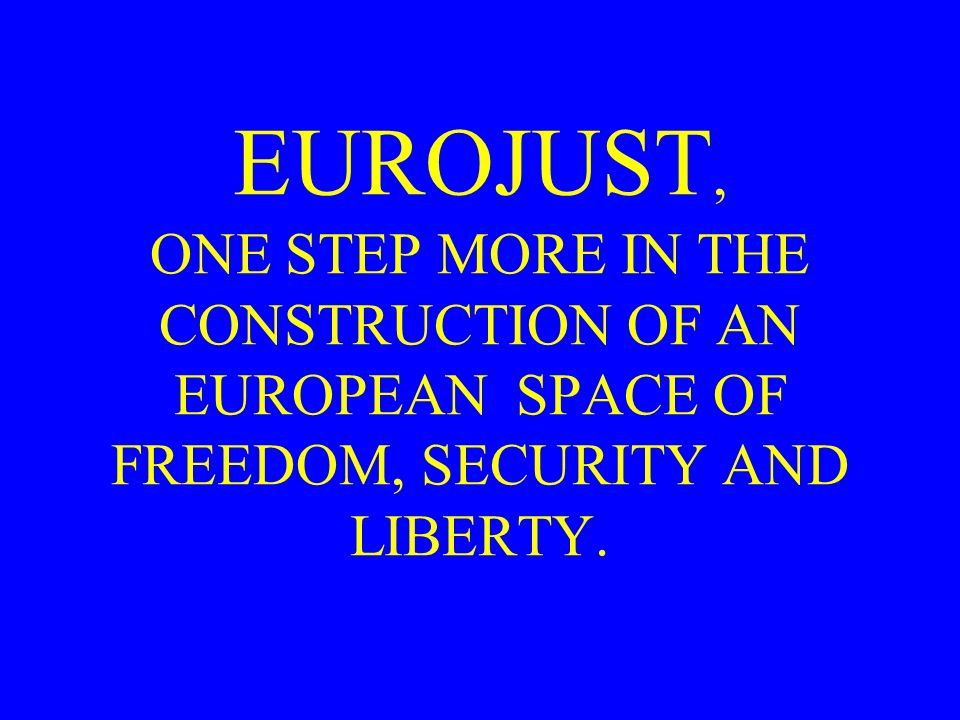 EUROJUST, ONE STEP MORE IN THE CONSTRUCTION OF AN EUROPEAN SPACE OF FREEDOM, SECURITY AND LIBERTY.