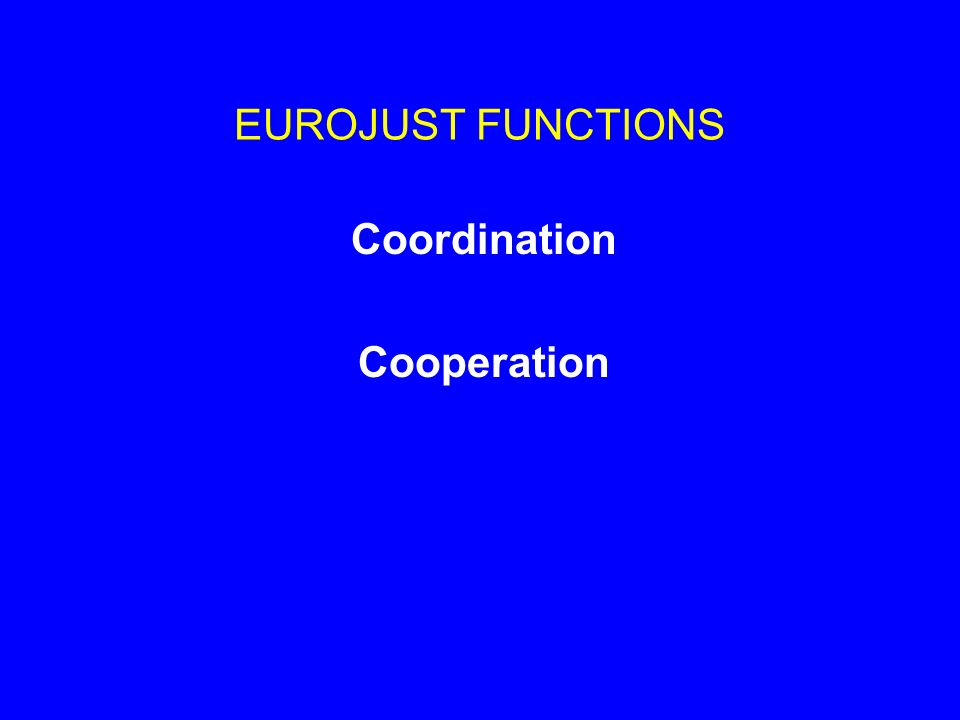 EUROJUST FUNCTIONS Coordination Cooperation