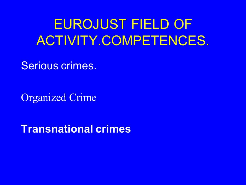EUROJUST FIELD OF ACTIVITY.COMPETENCES. Serious crimes. Organized Crime Transnational crimes