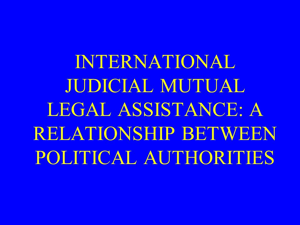 INTERNATIONAL JUDICIAL MUTUAL LEGAL ASSISTANCE: A RELATIONSHIP BETWEEN POLITICAL AUTHORITIES